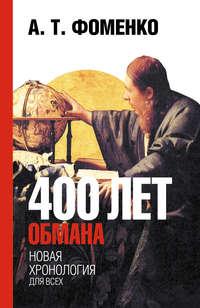 Фоменко, Анатолий  - 400 лет обмана. Математика позволяет заглянуть в прошлое