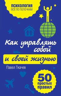 Ткачев, Павел  - Как управлять собой и своей жизнью. 50 простых правил