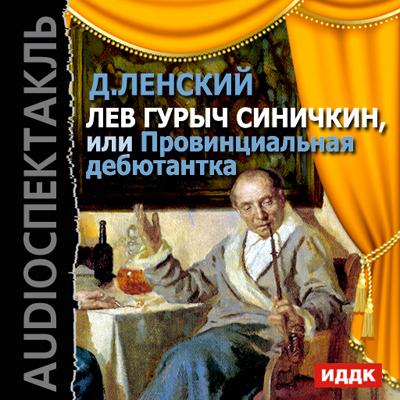 Лев Гурыч Синичкин, или Провинциальная дебютантка (спектакль) ( Дмитрий Ленский  )