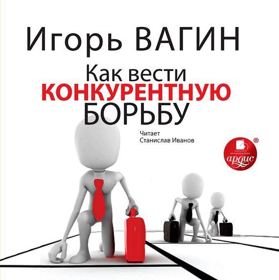 Игорь Вагин Как вести конкурентную борьбу игорь атаманенко кгб последний аргумент