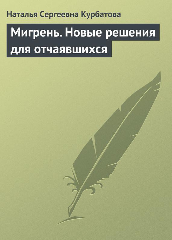 Мигрень. Новые решения для отчаявшихся - Наталья Сергеевна Курбатова