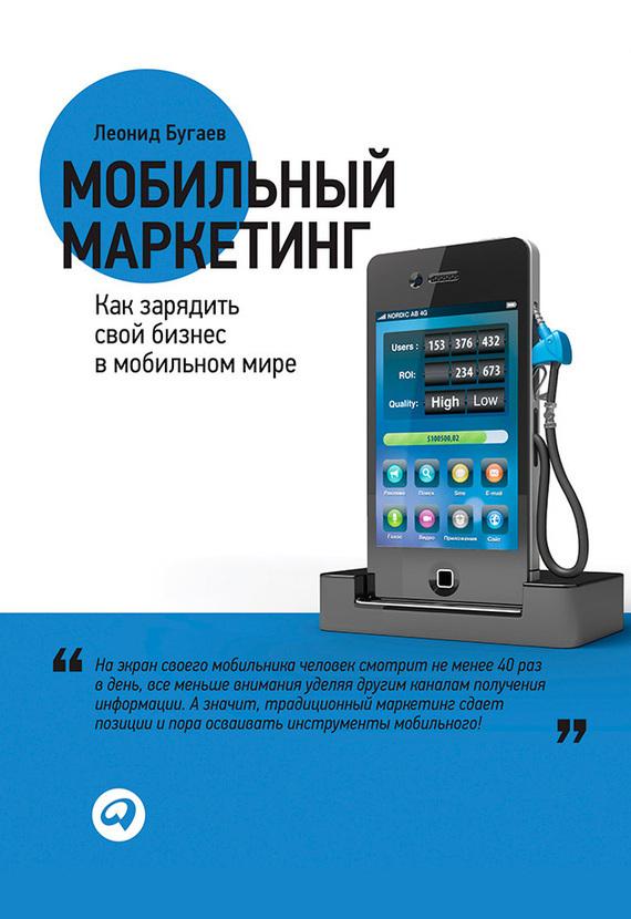 Леонид Бугаев Мобильный маркетинг. Как зарядить свой бизнес в мобильном мире леонид бугаев 0 мобильный маркетинг как зарядить свой бизнес в мобильном мире