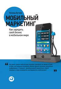Бугаев, Леонид  - Мобильный маркетинг. Как зарядить свой бизнес в мобильном мире