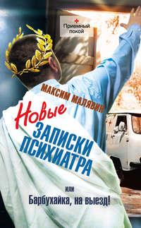 Малявин, Максим  - Новые записки психиатра, или Барбухайка, на выезд!