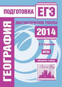 Барабанов, В. В.  - География. Подготовка к ЕГЭ в 2014 году. Диагностические работы