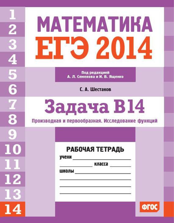 ЕГЭ 2014. Математика. Задача B14. Производная и первообразная. Исследование функций. Рабочая тетрадь