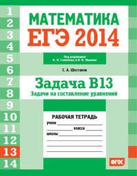 Шестаков, С. А.  - ЕГЭ 2014. Математика. Задача B13. Задачи на составление уравнений. Рабочая тетрадь