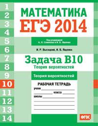 Ященко, И. В.  - ЕГЭ 2014. Математика. Задача B10. Теория вероятностей. Рабочая тетрадь