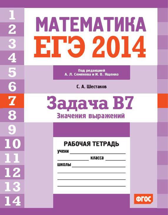 ЕГЭ 2014. Математика. Задача B7. Значения выражений. Рабочая тетрадь - С. А. Шестаков
