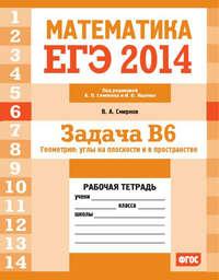 Смирнов, В. А.  - ЕГЭ 2014. Математика. Задача B6. Геометрия: углы на плоскости и в пространстве. Рабочая тетрадь