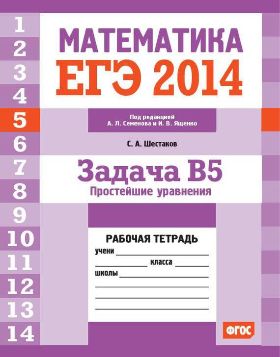 ЕГЭ 2014. Математика. Задача B5. Простейшие уравнения. Рабочая тетрадь - С. А. Шестаков