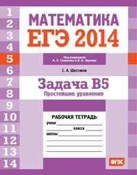 Шестаков, С. А.  - ЕГЭ 2014. Математика. Задача B5. Простейшие уравнения. Рабочая тетрадь