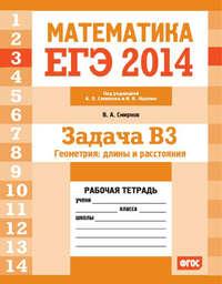 Смирнов, В. А.  - ЕГЭ 2014. Математика. Задача B3. Геометрия: длины и расстояния. Рабочая тетрадь