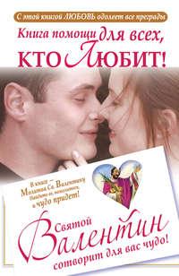 Шпак, Ганна  - Книга помощи для всех, кто любит. Святой Валентин сотворит для вас чудо