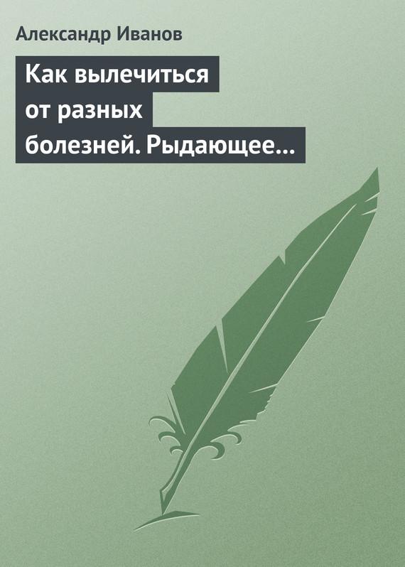 Александр Иванов Как вылечиться от разных болезней. Рыдающее дыхание. Дыхание Стрельниковой. Дыхание йогов