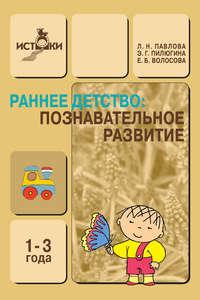 Павлова, Л. Н.  - Раннее детство. Познавательное развитие. 1-3 года. Методическое пособие