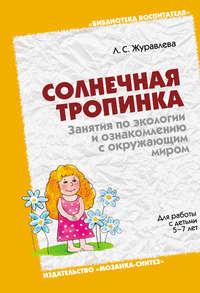 Журавлева, Л. С.  - Солнечная тропинка. Занятия по экологии и ознакомлению с окружающим миром. Для работы с детьми 5-7 лет