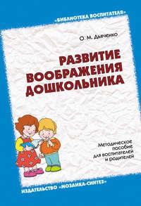 Дьяченко, О. М.  - Развитие воображения дошкольника. Методическое пособие для воспитателей и родителей