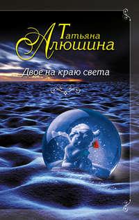Алюшина, Татьяна  - Двое на краю света