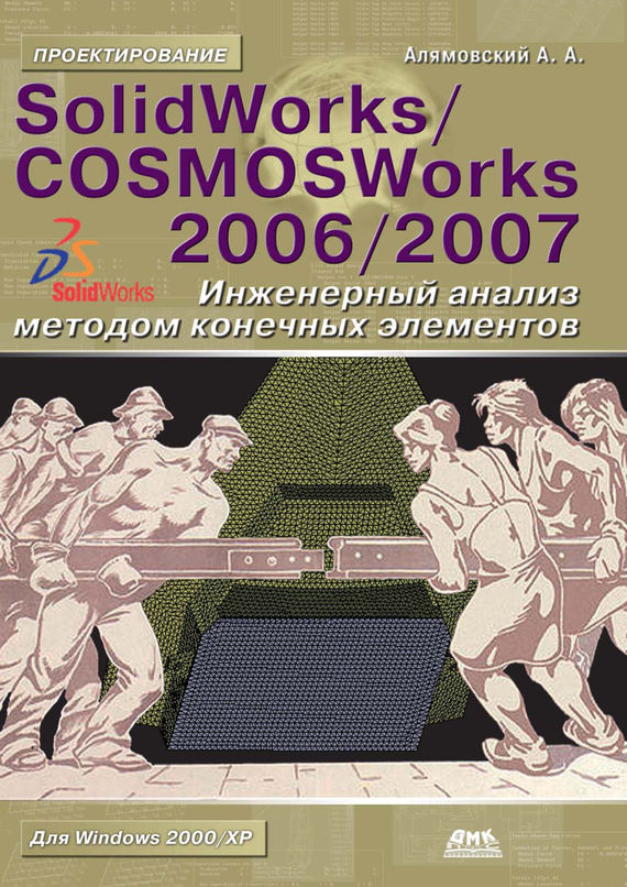 Андрей Алямовский SolidWorks/COSMOSWorks 2006–2007. Инженерный анализ методом конечных элементов solidworks 2013实例宝典(也适合2012版)(附dvd光盘2张)