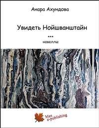 Ахундова, Анара  - Увидеть Нойшванштайн (сборник)