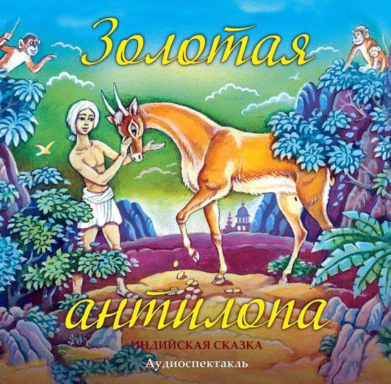 Народное творчество Золотая антилопа (спектакль) индийские сказки золотая антилопа о четырех глухих cdmp3