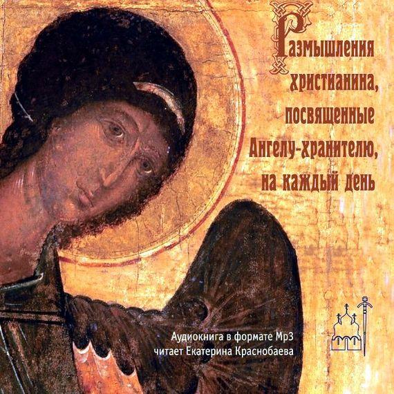 Андрей Ступин Размышления христианина, посвященные Ангелу-хранителю, на каждый день