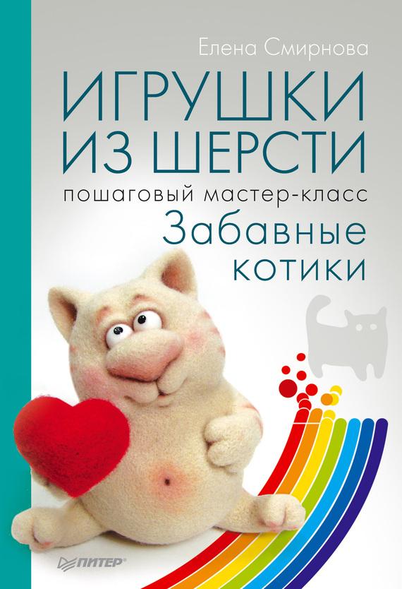 Елена Смирнова Игрушки из шерсти. Пошаговый мастер-класс. Забавные котики