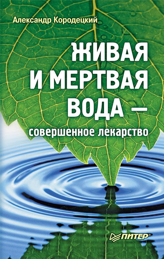 Александр Кородецкий - Живая и мертвая вода – совершенное лекарство