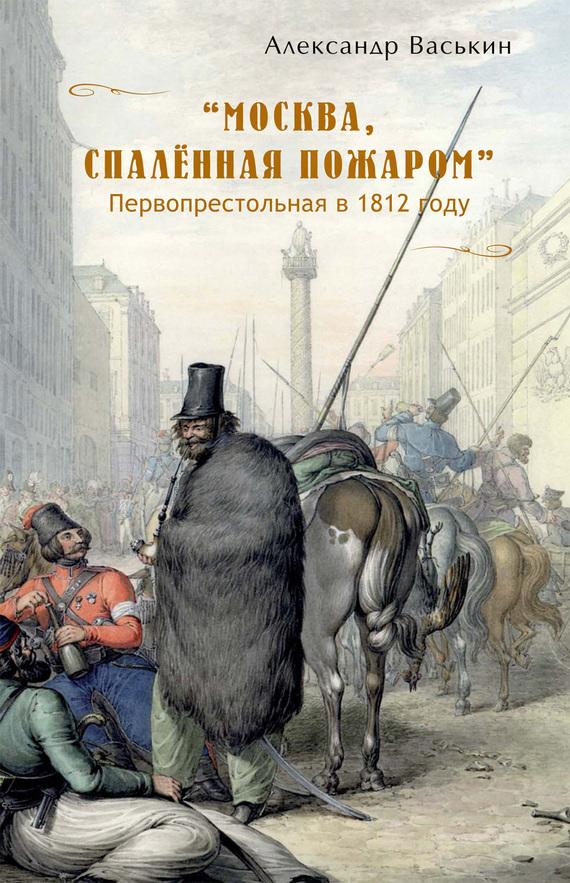 Москва, спаленная пожаром . Первопрестольная в 1812 году происходит внимательно и заботливо