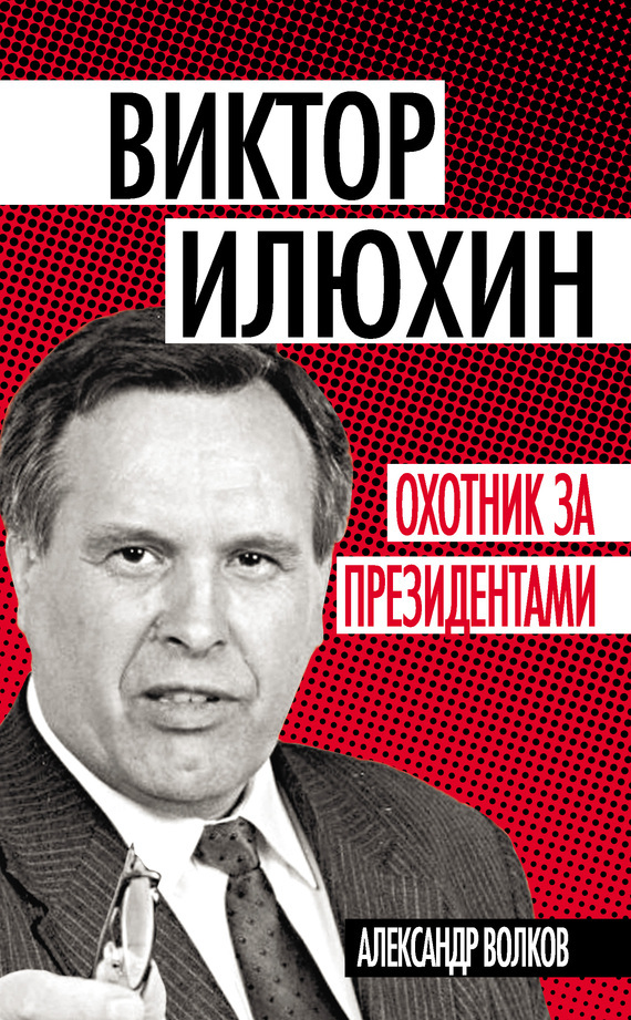 Александр Волков Виктор Илюхин. Охотник за президентами на книжном посту воспоминания записки документы