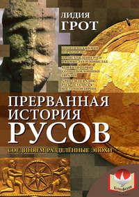 Грот, Лидия  - Прерванная история русов. Соединяем разделенные эпохи