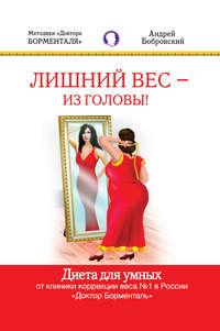 Бобровский, Андрей  - Лишний вес – из головы! Диета для умных