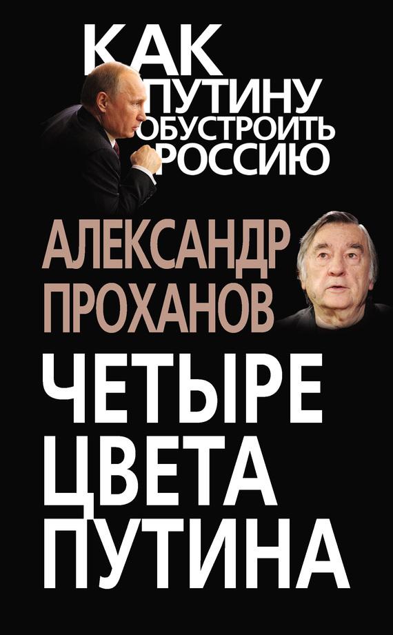 Александр Проханов Четыре цвета Путина александр проханов за оградой рублевки