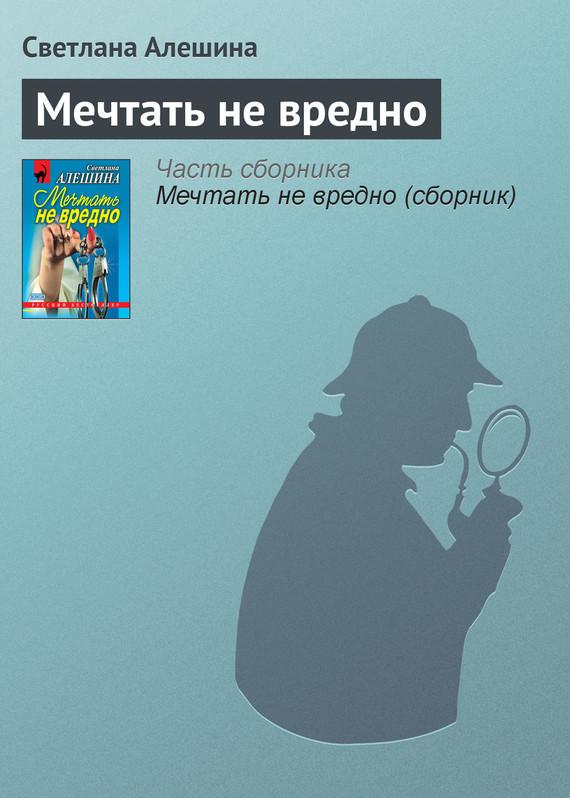 Светлана Алешина Мечтать не вредно неизвестный друг