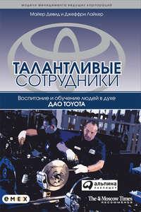 Лайкер, Джеффри  - Талантливые сотрудники. Воспитание и обучение людей в духе дао Toyota