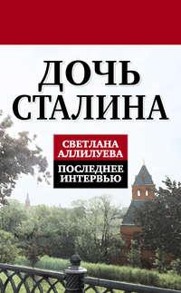 Аллилуева, Светлана Иосифовна  - Дочь Сталина. Последнее интервью (сборник)