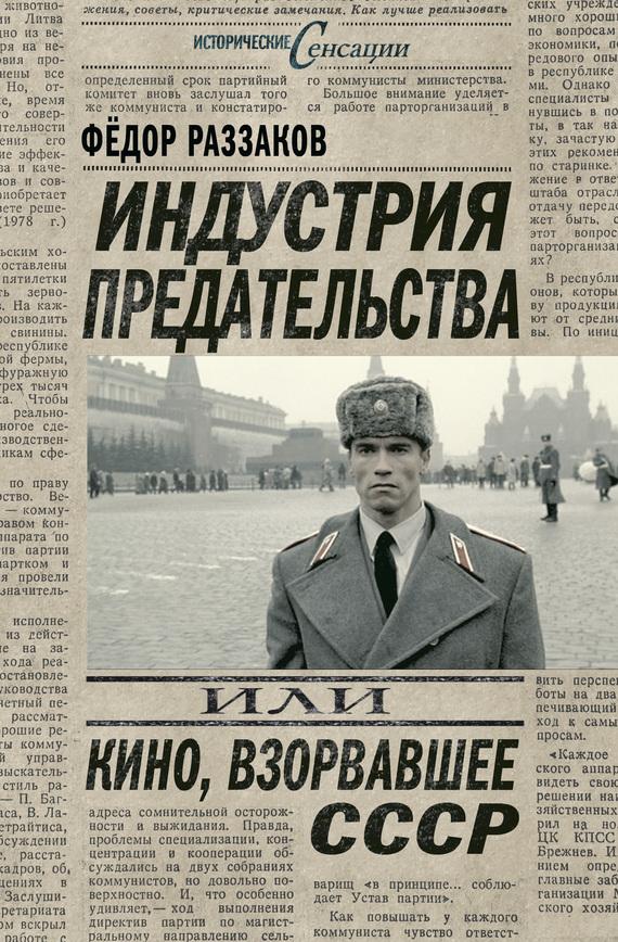 Федор Раззаков Индустрия предательства, или Кино, взорвавшее СССР билет в кино