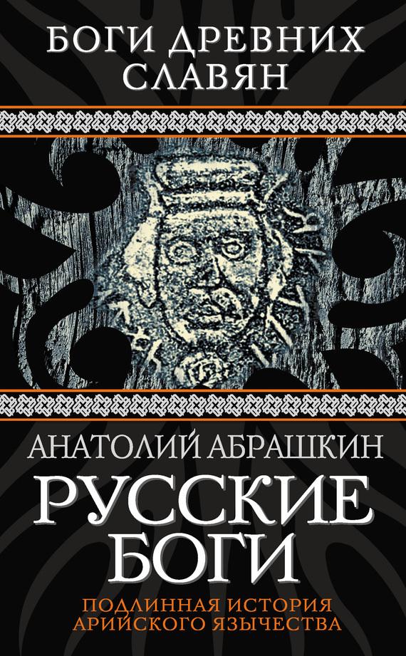 Анатолий Абрашкин Русские боги. Подлинная история арийского язычества абрашкин а мы арии истоки руси