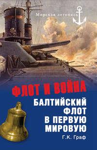 Граф, Г. К.  - Флот и война. Балтийский флот в Первую мировую