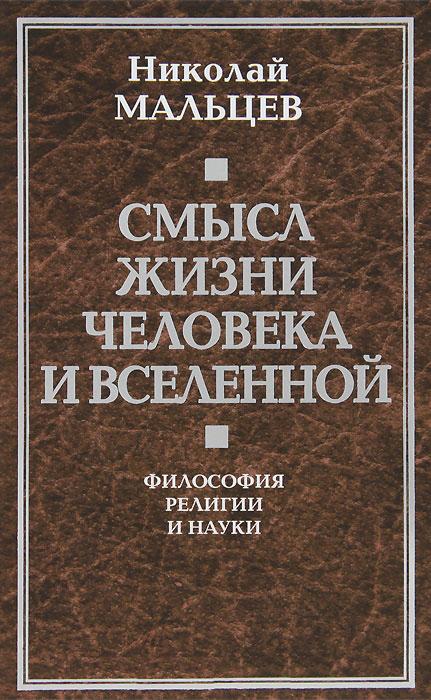 Смысл жизни человека и вселенной. Философия религии и науки - Николай Мальцев