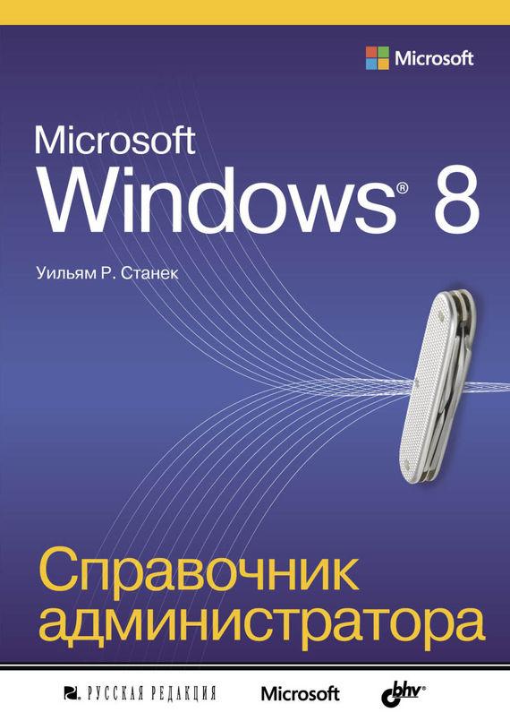 Microsoft Windows 8. Справочник администратора - Уильям Р. Станек