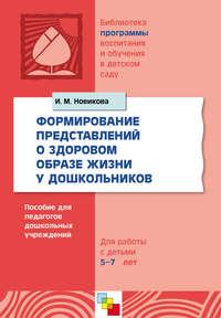 Новикова, И. М.  - Формирование представлений о здоровом образе жизни у дошкольников. Для работы с детьми 5-7 лет