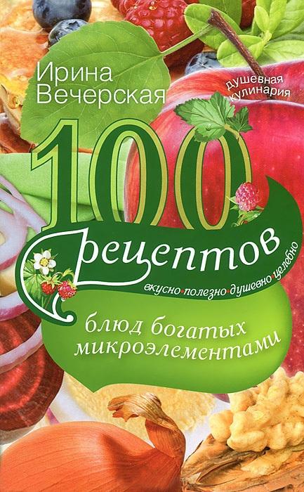 100 рецептов блюд, богатых микроэлеметами. Вкусно, полезно, душевно, целебно - Ирина Вечерская
