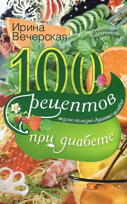 Скачать Ирина Вечерская бесплатно 100 рецептов при диабете. Вкусно, полезно, душевно, целебно