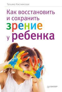 Кислинская, Татьяна  - Как восстановить и сохранить зрение у ребенка
