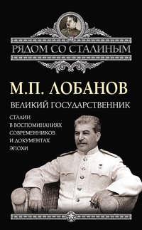 Лобанов, Михаил  - Великий государственник. Сталин в воспоминаниях современников и документах эпохи