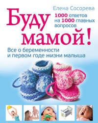 Сосорева, Елена Петровна  - Буду мамой! Все о беременности и первом годе жизни малыша. 1000 ответов на 1000 главных вопросов