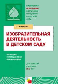 Комарова, Т. С.  - Изобразительная деятельность в детском саду. Программа и методические рекомендации. Для занятий с детьми 2-7 лет
