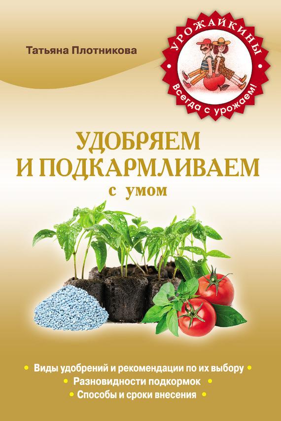 Татьяна Плотникова Удобряем и подкармливаем с умом анна белякова чудо подкормка повышаем урожай